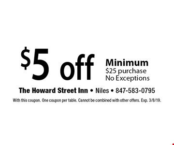 $5 off any purchase. Minimum $25 purchase. No Exceptions. With this coupon. One coupon per table. Cannot be combined with other offers. Exp. 3/8/19.