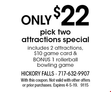 ONLY $22 pick two attractions special. Includes 2 attractions, $10 game card & BONUS 1 rollerball bowling game. With this coupon. Not valid with other offers or prior purchases. Expires 4-5-19. 9115