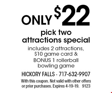 ONLY $22 pick two attractions special. Includes 2 attractions, $10 game card & BONUS 1 rollerball bowling game. With this coupon. Not valid with other offers or prior purchases. Expires 4-19-19. 9123