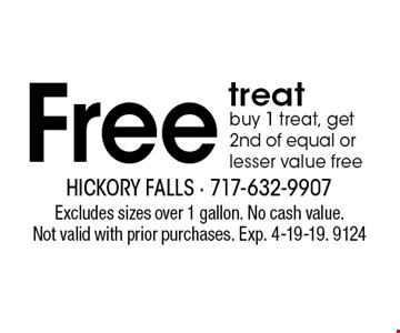 Free treat. Buy 1 treat, get 2nd of equal or lesser value free. Excludes sizes over 1 gallon. No cash value. Not valid with prior purchases. Exp. 4-19-19. 9124