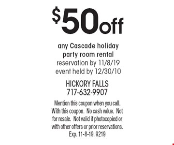 $50 off any Cascade holiday party room rental, reservation by 11/8/19, event held by 12/30/10. Mention this coupon when you call. With this coupon. No cash value. Not for resale. Not valid if photocopied or with other offers or prior reservations. Exp. 11-8-19. 9219