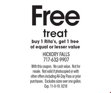 Free treat: buy 1 Rita's, get 1 free of equal or lesser value. With this coupon. No cash value. Not for resale. Not valid if photocopied or with other offers including All-Day Pass or prior purchases. Excludes sizes over one gallon. Exp. 11-8-19. 9218