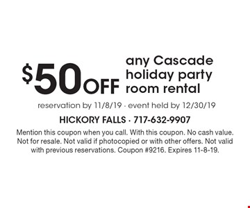 $50 Off any Cascade holiday party room rental, reservation by 11/8/19 · event held by 12/30/19. Mention this coupon when you call. With this coupon. No cash value. Not for resale. Not valid if photocopied or with other offers. Not valid with previous reservations. Coupon #9216. Expires 11-8-19.