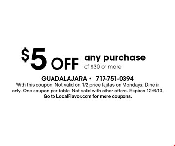 $5 Off any purchase of $30 or more. With this coupon. Not valid on 1/2 price fajitas on Mondays. Dine in only. One coupon per table. Not valid with other offers. Expires 12/6/19. Go to LocalFlavor.com for more coupons.