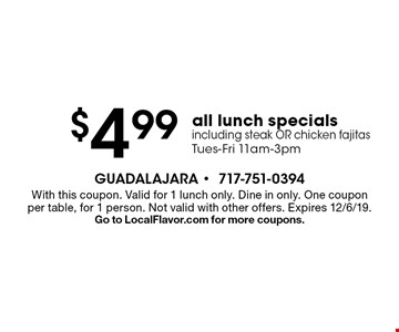 $4.99 all lunch specials, including steak OR chicken fajitas. Tues-Fri 11am-3pm. With this coupon. Valid for 1 lunch only. Dine in only. One coupon per table, for 1 person. Not valid with other offers. Expires 12/6/19. Go to LocalFlavor.com for more coupons.