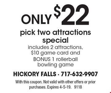 ONLY $22 pick two attractions special includes 2 attractions, $10 game card and BONUS 1 rollerball bowling game. With this coupon. Not valid with other offers or prior purchases. Expires 4-5-19. 9118