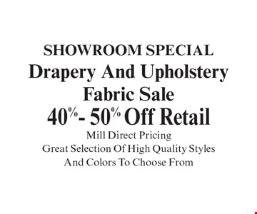 Showroom Special Drapery And Upholstery Fabric Sale 40%- 50% Off Retail Mill Direct Pricing Great Selection Of High Quality Styles And Colors To Choose From. With coupon. Not valid with other offers or prior purchases. Expires 12-15-19.