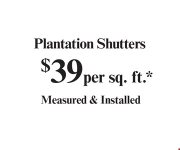 $39 per sq. ft.* Plantation Shutters Measured & Installed. With coupon. Not valid with other offers or prior purchases. Expires 12-15-19.