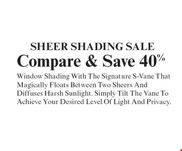 Sheer Shading Sale. Compare & Save 40%. Window Shading With The Signature S-Vane That Magically Floats Between Two Sheers And Diffuses Harsh Sunlight. Simply Tilt The Vane To Achieve Your Desired Level Of Light And Privacy. With coupon. Not valid with other offers or prior purchases. Expires 12-31-19.