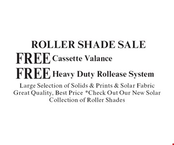 Roller Shade Sale. Free Cassette Valance. Free Heavy Duty Rollease System. Large Selection of Solids & Prints & Solar Fabric Great Quality, Best Price *Check Out Our New Solar Collection of Roller Shades. With coupon. Not valid with other offers or prior purchases. Expires 12-31-19.