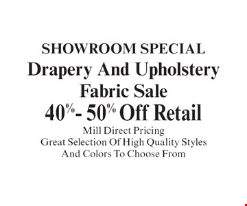 showroom special Drapery And Upholstery Fabric Sale 40%- 50% Off Retail Mill Direct Pricing Great Selection Of High Quality Styles And Colors To Choose From. With coupon. Not valid with other offers or prior purchases. Expires 12-31-19.