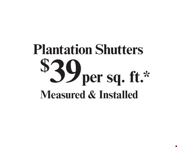 $39 per sq. ft.*Plantation Shutters Measured & Installed. With coupon. Not valid with other offers or prior purchases. Expires 12-31-19.