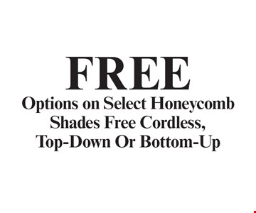 Free Options on Select Honeycomb Shades Free Cordless, Top-Down Or Bottom-Up. With coupon. Not valid with other offers or prior purchases. Expires 12-31-19.