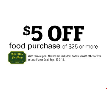 $5 OFF food purchase of $25 or more. With this coupon. Alcohol not included. Not valid with other offers or LocalFlavor Deal. Exp.12-7-18.