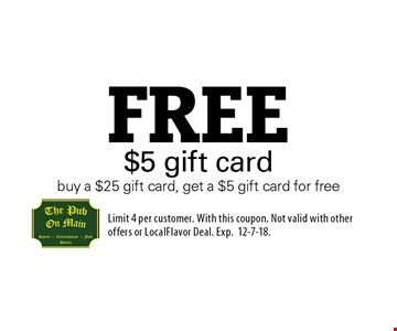 Free $5 gift card. Buy a $25 gift card, get a $5 gift card for free. Limit 4 per customer. With this coupon. Not valid with other offers or LocalFlavor Deal. Exp.12-7-18.