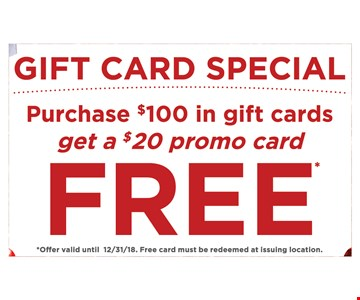Gift card special Purchase $100 in gift cards get a $20 promo card free offer valid until 12/31/18. Free card must be redeemed at issuing location.