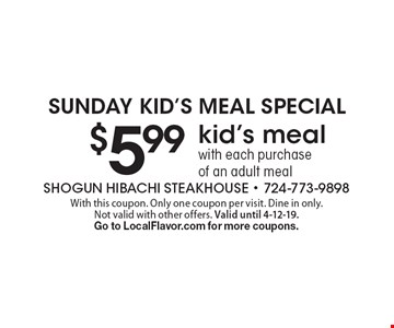 Sunday Kid's Meal Special $5.99 kid's meal with each purchase of an adult meal. With this coupon. Only one coupon per visit. Dine in only. Not valid with other offers. Valid until 4-12-19. Go to LocalFlavor.com for more coupons.