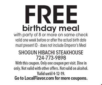 Free birthday meal with party of 8 or more on same check valid one week before or after the actual birth date must present ID - does not include Emperor's Meal. With this coupon. Only one coupon per visit. Dine in only. Not valid with other offers. Not valid on alcohol. Valid until 4-12-19. Go to LocalFlavor.com for more coupons.