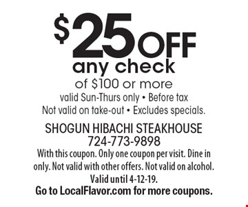 $25 off any check of $100 or more valid Sun-Thurs only - Before tax Not valid on take-out - Excludes specials.. With this coupon. Only one coupon per visit. Dine in only. Not valid with other offers. Not valid on alcohol. Valid until 4-12-19. Go to LocalFlavor.com for more coupons.