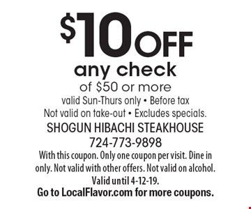 $10 off any check of $50 or more valid Sun-Thurs only - Before tax Not valid on take-out - Excludes specials.. With this coupon. Only one coupon per visit. Dine in only. Not valid with other offers. Not valid on alcohol. Valid until 4-12-19. Go to LocalFlavor.com for more coupons.