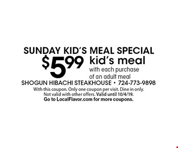 Sunday Kid's Meal Special $5.99 kid's meal with each purchase of an adult meal. With this coupon. Only one coupon per visit. Dine in only. Not valid with other offers. Valid until 10/4/19. Go to LocalFlavor.com for more coupons.