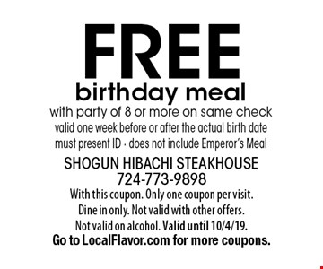Free birthday meal with party of 8 or more on same check valid one week before or after the actual birth date must present ID - does not include Emperor's Meal. With this coupon. Only one coupon per visit.Dine in only. Not valid with other offers.Not valid on alcohol. Valid until 10/4/19. Go to LocalFlavor.com for more coupons.