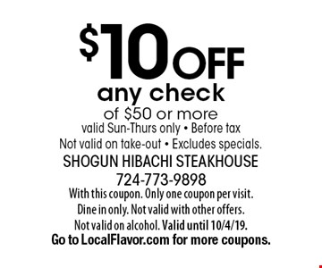 $10 off any check of $50 or more valid Sun-Thurs only - Before tax Not valid on take-out - Excludes specials.. With this coupon. Only one coupon per visit. Dine in only. Not valid with other offers. Not valid on alcohol. Valid until 10/4/19. Go to LocalFlavor.com for more coupons.