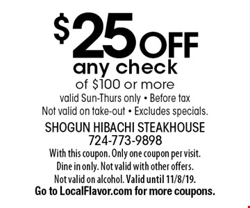 $25 off any check of $100 or more valid Sun-Thurs only - Before tax Not valid on take-out - Excludes specials.. With this coupon. Only one coupon per visit.Dine in only. Not valid with other offers.Not valid on alcohol. Valid until 11/8/19. Go to LocalFlavor.com for more coupons.