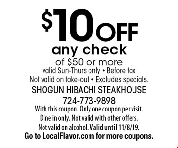 $10 off any check of $50 or more valid Sun-Thurs only - Before tax Not valid on take-out - Excludes specials.. With this coupon. Only one coupon per visit. Dine in only. Not valid with other offers. Not valid on alcohol. Valid until 11/8/19. Go to LocalFlavor.com for more coupons.