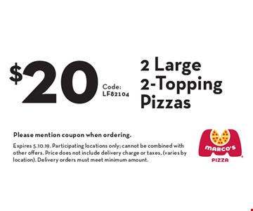 $20 2 Large 2-Topping Pizzas. Please mention coupon when ordering.. Expires 5.10.19. Participating locations only; cannot be combined with other offers. Price does not include delivery charge or taxes, (varies by location). Delivery orders must meet minimum amount.
