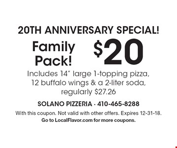 "20th Anniversary Special! $20 Family Pack! Includes 14"" large 1-topping pizza, 12 buffalo wings & a 2-liter soda, regularly $27.26. With this coupon. Not valid with other offers. Expires 12-31-18. Go to LocalFlavor.com for more coupons."