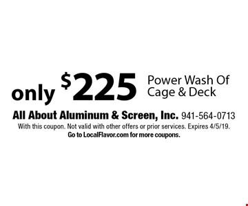 Only $225 Power Wash Of Cage & Deck. With this coupon. Not valid with other offers or prior services. Expires 4/5/19. Go to LocalFlavor.com for more coupons.