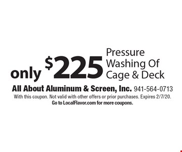 Only $225 for Pressure Washing Of Cage & Deck. With this coupon. Not valid with other offers or prior purchases. Expires 2/7/20. Go to LocalFlavor.com for more coupons.