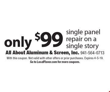 Only $99 single panel repair on a single story. With this coupon. Not valid with other offers or prior purchases. Expires 4-5-19. Go to LocalFlavor.com for more coupons.