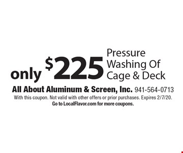 only $225 Pressure Washing Of Cage & Deck. With this coupon. Not valid with other offers or prior purchases. Expires 2/7/20. Go to LocalFlavor.com for more coupons.