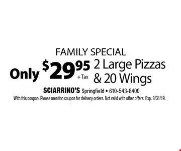 Family Special Only $29.95 + Tax 2 Large Pizzas & 20 Wings. With this coupon. Please mention coupon for delivery orders. Not valid with other offers. Exp. 8/31/19.