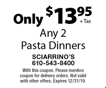 Only $13.95 + Tax Any 2 Pasta Dinners. With this coupon. Please mention coupon for delivery orders. Not valid with other offers. Expires 12/31/19.