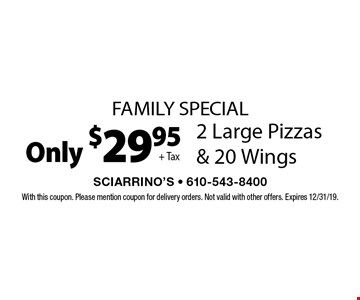 Family Special Only $29.95 + Tax 2 Large Pizzas & 20 Wings. With this coupon. Please mention coupon for delivery orders. Not valid with other offers. Expires 12/31/19.