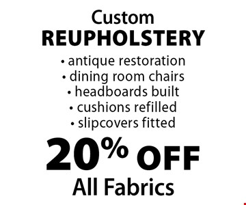Custom Reupholstery 20% off All Fabrics - antique restoration - dining room chairs - headboards built - cushions refilled - slipcovers fitted.