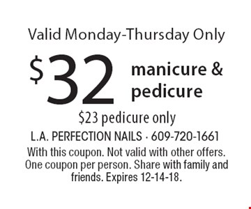 $32 manicure & pedicure. $23 pedicure only. Valid Monday-Thursday Only. With this coupon. Not valid with other offers. One coupon per person. Share with family and friends. Expires 12-14-18.