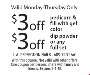 $3 off dip powder or any full set OR $3 off pedicure & fill with gel color. Valid Monday-Thursday Only. With this coupon. Not valid with other offers. One coupon per person. Share with family and friends. Expires 1-4-19.
