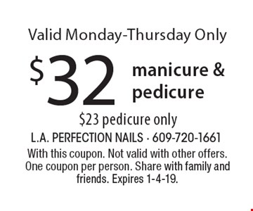 $32 manicure & pedicure. $23 pedicure only Valid Monday-Thursday Only. With this coupon. Not valid with other offers. One coupon per person. Share with family and friends. Expires 1-4-19.