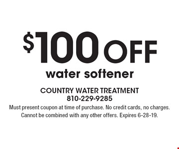 $100 offwater softener. Must present coupon at time of purchase. No credit cards, no charges. Cannot be combined with any other offers. Expires 6-28-19.