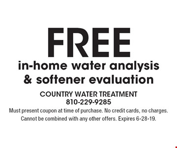 Freein-home water analysis & softener evaluation. Must present coupon at time of purchase. No credit cards, no charges. Cannot be combined with any other offers. Expires 6-28-19.
