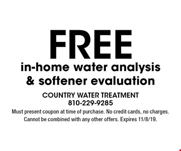 Free in-home water analysis & softener evaluation. Must present coupon at time of purchase. No credit cards, no charges. Cannot be combined with any other offers. Expires 11/8/19.