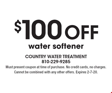 $100 off water softener. Must present coupon at time of purchase. No credit cards, no charges. Cannot be combined with any other offers. Expires 2-7-20.