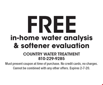 Free in-home water analysis & softener evaluation. Must present coupon at time of purchase. No credit cards, no charges. Cannot be combined with any other offers. Expires 2-7-20.