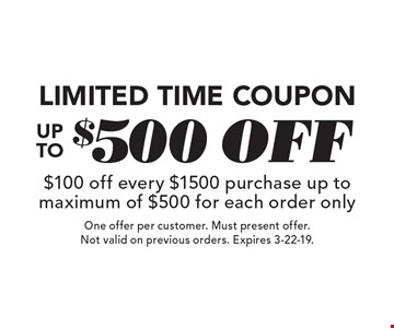 Limited Time Coupon. Up To $500 off. $100 off every $1500 purchase. Up to maximum of $500 for each order only. One offer per customer. Must present offer. Not valid on previous orders. Expires 3-22-19.