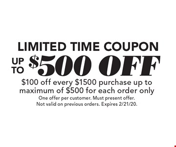 Limited Time Coupon Up To $500 off $100 off every $1500 purchase up to maximum of $500 for each order only. One offer per customer. Must present offer. Not valid on previous orders. Expires 2/21/20.