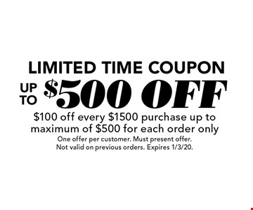 Limited Time Coupon Up To $500 off $100 off every $1500 purchase up to maximum of $500 for each order only. One offer per customer. Must present offer. Not valid on previous orders. Expires 1/3/20.